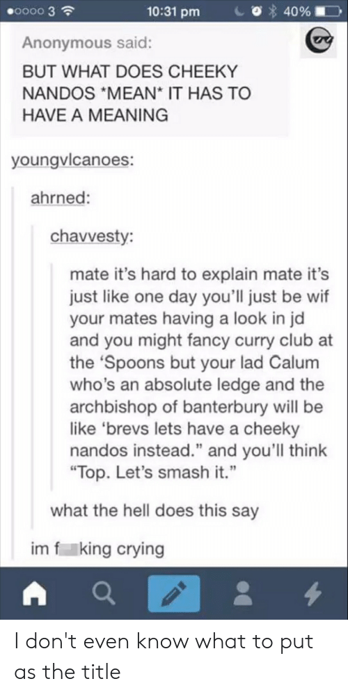 "Be Like, Club, and Crying: 0000 3  10:31 pm  40%  Anonymous said:  BUT WHAT DOES CHEEKY  NANDOS *MEAN* IT HAS TO  HAVE A MEANING  youngvlcanoes:  ahrned:  chavvesty:  mate it's hard to explain mate it's  just like one day you'll just be wif  your mates having a look in jd  and you might fancy curry club at  the 'Spoons but your lad Calum  who's an absolute ledge and the  archbishop of banterbury will be  like 'brevs lets have a cheeky  nandos instead."" and you'll think  ""Top. Let's smash it.""  what the hell does this say  im f king crying  4 I don't even know what to put as the title"