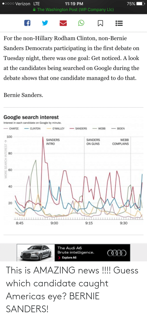 Webb: 0000 Verizon LTE  11:19 PM  75%  A The Washington Post (WP Company Llc)  For the non-Hillary Rodham Clinton, non-Bernie  Sanders Democrats participating in the first debate on  Tuesday night, there was one goal: Get noticed. A look  at the candidates being searched on Google during the  debate shows that one candidate managed to do that.  Bernie Sanders.  Google search interest  Interest in each candidate on Google by minute.  - CLINTON  - SANDERS  O'MALLEY  CHAFEE  BIDEN  WEBB  100  SANDERS  SANDERS  WEBB  ON GUNS  INTRO  COMPLAINS  80  40  20  8:45  9:00  9:15  9:30  The Audi A6  Brute intelligence.  > Explore A6  MORE SEARCH INTEREST > This is AMAZING news !!!! Guess which candidate caught Americas eye? BERNIE SANDERS!
