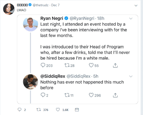 Head, Lmao, and White: 00000  @thetrudz · Dec 7  LMAO  Ryan Negri O @RyanNegri - 18h  Last night, I attended an event hosted by a  company l've been interviewing with for the  last few months.  I was introduced to their Head of Program  who, after a few drinks, told me that l'll never  be hired because I'm a white male.  2728  203  55  @SiddiqRex @SiddiqRex - 5h  Nothing has ever not happened this much  before  Q2  2711  296  t7 376  1.6K  Σ
