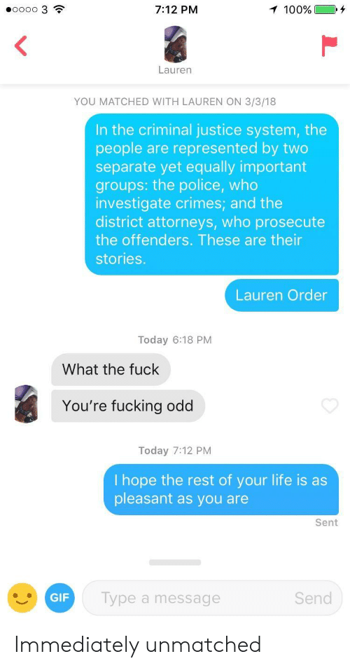 attorneys:  #00003  7:12 PM  Lauren  YOU MATCHED WITH LAUREN ON 3/3/18  In the criminal justice system, the  people are represented by two  separate yet equally important  groups: the police, who  investigate crimes; and the  district attorneys, who prosecute  the offenders. These are their  stories.  Lauren Order  Today 6:18 PM  What the fuck  You're fucking odd  Today 7:12 PM  I hope the rest of your life is as  pleasant as you are  Sent  GIF  Type a message  Send Immediately unmatched