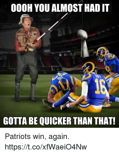 Almost Had It: 000H YOU ALMOST HAD IT  PATRIOTS  9  @NFL MEMES  GOTTA BE QUICKER THAN THAT! Patriots win, again. https://t.co/xfWaeiO4Nw