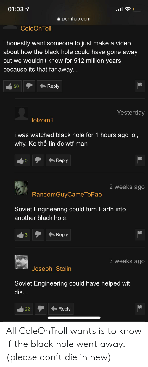 Soviet Engineering: 01:03  pornhub.com  ColeOn Toll  I honestly want someone to just make a video  about how the black hole could have gone away  but we wouldn't know for 512 million years  because its that far away...  Reply  50  Yesterday  lolzom1  i was watched black hole for 1 hours ago lol,  why. Ko thê tin dc wtf man  Reply  0  2 weeks ago  RandomGuyCameTo Fap  Soviet Engineering could turn Earth into  another black hole.  Reply  3  3 weeks ago  Joseph_Stolin  Soviet Engineering could have helped wit  dis...  Reply  22 All ColeOnTroll wants is to know if the black hole went away. (please don't die in new)