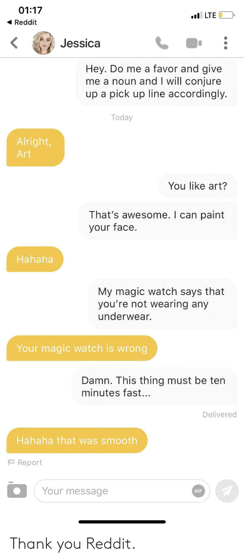 Gif, Reddit, and Smooth: 01:17  LTE  Reddit  Jessica  Hey. Do me a favor and give  me a noun and I will conjure  up a pick up line accordingly.  Today  Alright,  Art  You like art?  That's awesome. I can paint  your face.  Hahaha  My magic watch says that  you're not wearing any  underwear.  Your magic watch is wrong  Damn. This thing must be ten  minutes fast...  Delivered  Hahaha that was smooth  Report  Your message  GIF Thank you Reddit.