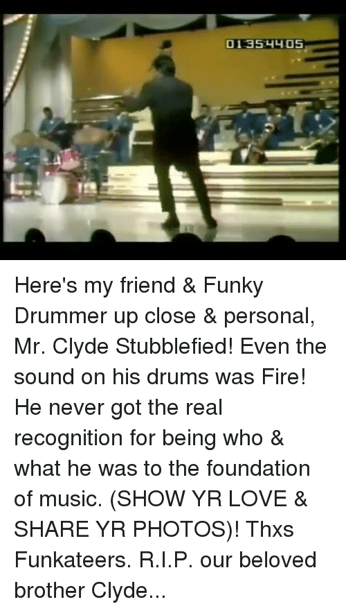 Drummers: 01:35:4y05 Here's my friend & Funky Drummer up close & personal, Mr. Clyde Stubblefied! Even the sound on his drums was Fire! He never got the real recognition for being who & what he was to the foundation of music. (SHOW YR LOVE & SHARE YR PHOTOS)! Thxs Funkateers. R.I.P. our beloved brother Clyde...