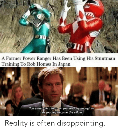 you either die a hero: 01  A Former Power Ranger Has Been Using His Stuntman  Training To Rob Homes In Japan  You either die a hero, or you live long enough to  see yourself become the villain. Reality is often disappointing.