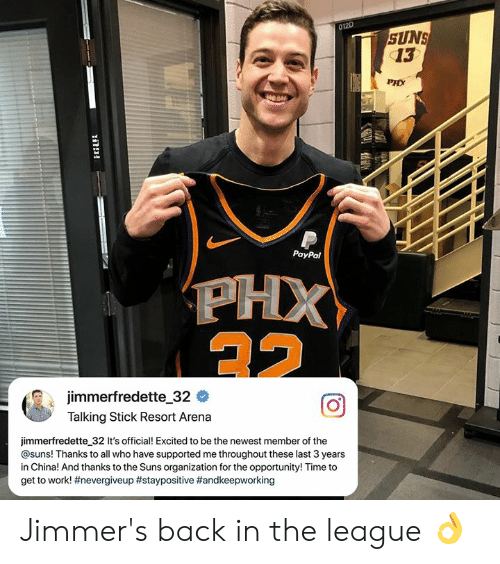 suns: 012D  SUNS  13  PHX  044  PayPal  jimmerfredette-32 #  Talking Stick Resort Arena  jimmerfredette 32 It's official! Excited to be the newest member of the  @suns! Thanks to all who have supported me throughout these last 3 years  in China! And thanks to the Suns organization for the opportunity! Time to  get to work! Jimmer's back in the league 👌