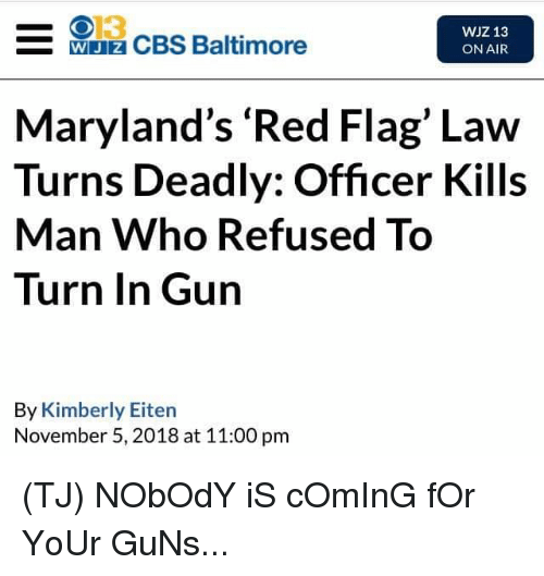 Guns, Memes, and Cbs: 013  WJz CBS Baltimore  WJZ 13  ON AIR  Maryland's 'Red Flag' Law  Turns Deadly: Officer Kills  Man Who Refused To  Turn In Gun  By Kimberly Eiten  November 5, 2018 at 11:00 pm (TJ) NObOdY iS cOmInG fOr YoUr GuNs...