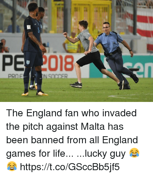 England, Life, and Soccer: 018  en The England fan who invaded the pitch against Malta has been banned from all England games for life...  ...lucky guy 😂😂 https://t.co/GSccBb5jf5