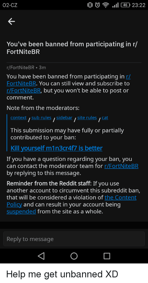 Reddit, Help, and Content: 02-CZ  0  , .11 460 23:22  K-  You've been banned from participating in r/  FortNiteBR  r/FortNiteBR 3m  You have been banned from participating in r/  FortNiteBR. You can still view and subscribe to  r/FortNiteBR, but you won't be able to post or  comment.  Note from the moderators:  context,sub rules,sidebarsite rulescat  This submission may have fully or partially  contributed to your ban:  Kill yourself m1n3cr4f7 is better  If you have a question regarding your ban, you  can contact the moderator team for r/FortNiteBR  by replying to this message  Reminder from the Reddit staff: If you use  another account to circumvent this subreddit ban,  that will be considered a violation of the Content  Policy and can result in your account being  suspended from the site as a whole.  Reply to message