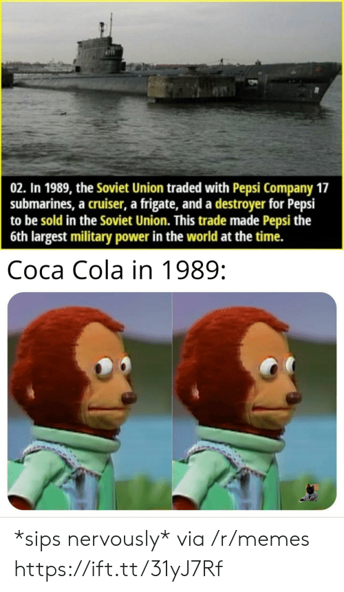 Nervously: 02. In 1989, the Soviet Union traded with Pepsi Company 17  submarines, a cruiser, a frigate, and a destroyer for Pepsi  to be sold in the Soviet Union. This trade made Pepsi the  6th largest military power in the world at the time.  Coca Cola in 1989: *sips nervously* via /r/memes https://ift.tt/31yJ7Rf