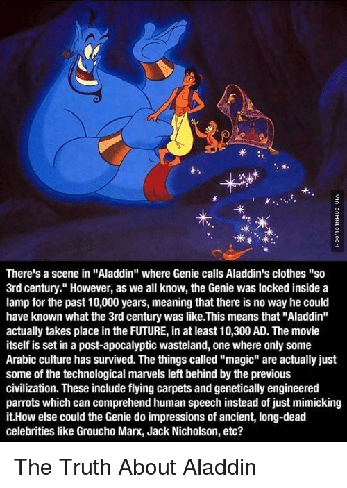 "dead celebrities: 02  tk  There's a scene in ""Aladdin"" where Genie calls Aladdin's clothes ""so  3rd century."" However, as we all know, the Genie was locked inside a  lamp for the past 10,000 years, meaning that there is no way he could  have known what the 3rd century was like.This means that ""Aladdin""  actually takes place in the FUTURE, in at least 10,300 AD. The movie  itself is set in a post-apocalyptic wasteland, one where only some  Arabic culture has survived. The things called ""magic"" are actually just  some of the technological marvels left behind by the previous  civilization. These include flying carpets and genetically engineered  parrots which can comprehend human speech instead of just mimicking  it.How else could the Genie do impressions of ancient, long-dead  celebrities like Groucho Marx, Jack Nicholson, etc? The Truth About Aladdin"
