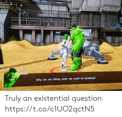Hulk, Why, and Question: 021  LO21  HULK  Why are we talking when we could be smashing? Truly an existential question https://t.co/c1UO2qctN5