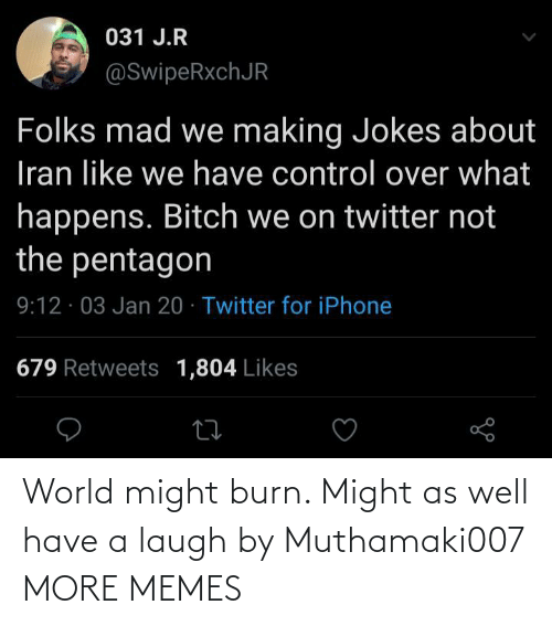 Control: 031 J.R  @SwipeRxchJR  Folks mad we making Jokes about  Iran like we have control over what  happens. Bitch we on twitter not  the pentagon  9:12 · 03 Jan 20 · Twitter for iPhone  679 Retweets 1,804 Likes World might burn. Might as well have a laugh by Muthamaki007 MORE MEMES