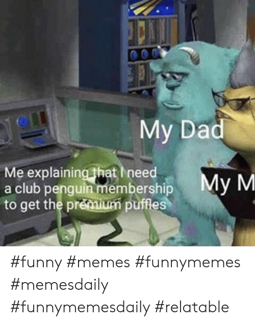 Club, Funny, and Memes: 04  My Da  Me explaining that Ineed  a club penguin membershipMy M  to get the prémium puffes #funny #memes #funnymemes #memesdaily #funnymemesdaily #relatable