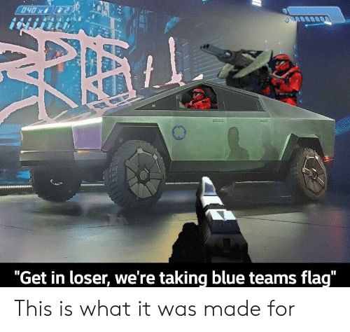"Get In: 040x  ""Get in loser, we're taking blue teams flag"" This is what it was made for"