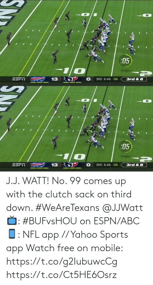 watt: :05  ESPT  13  3rd & 8  BRD 6:46 06   67  :05  ESPI  13  BRD 6:46 | 06  3rd & 8 J.J. WATT!  No. 99 comes up with the clutch sack on third down. #WeAreTexans @JJWatt  📺: #BUFvsHOU on ESPN/ABC 📱: NFL app // Yahoo Sports app Watch free on mobile: https://t.co/g2IubuwcCg https://t.co/Ct5HE6Osrz