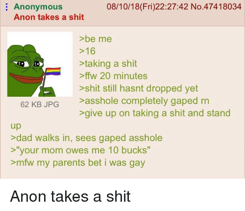 """Gaped: 08/10/18(Fri)22:27:42 No.47418034  Anonymous  Anon takes a shit  >be me  >16  >taking a shit  ffw 20 minutes  >shit still hasnt dropped yet  62 KB JPG >asshole completely gaped rrn  >give up on taking a shit and stand  up  >dad walks in, sees gaped asshole  >""""your mom owes me 10 bucks""""  >mfw my parents bet i was gay"""