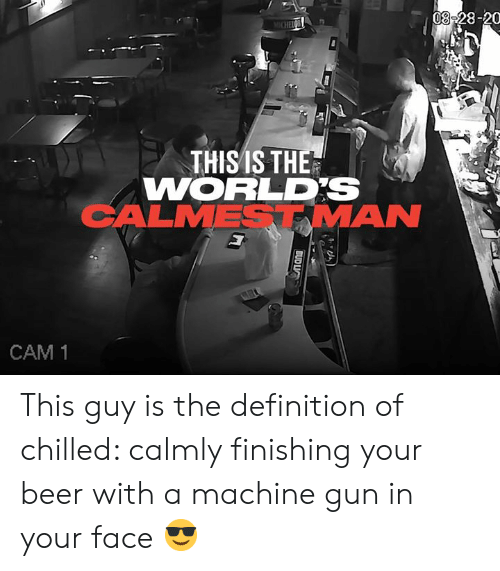 Machine Gun: 08-28-20  MICHEIC  THISIS THE  WORLDS  CALMESTMAN  CAM 1  BUD LIC This guy is the definition of chilled: calmly finishing your beer with a machine gun in your face 😎