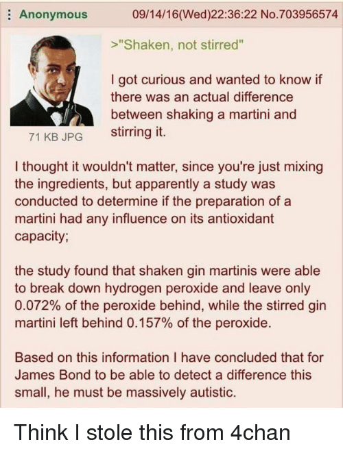 "4chan, Apparently, and James Bond: 09/14/16 (Wed)22:36:22 No. 703956574  Anonymous  ""Shaken, not stirred""  I got curious and wanted to know if  there was an actual difference  between shaking a martini and  stirring it.  71 KB JPG  I thought it wouldn't matter, since you're just mixing  the ingredients, but apparently a study was  conducted to determine if the preparation of a  martini had any influence on its antioxidant  capacity;  the study found that shaken gin martinis were able  to break down hydrogen peroxide and leave only  0.072% of the peroxide behind, while the stirred gin  martini left behind 0.157% of the peroxide.  Based on this information l have concluded that for  James Bond to be able to detect a difference this  small, he must be massively autistic. Think I stole this from 4chan"