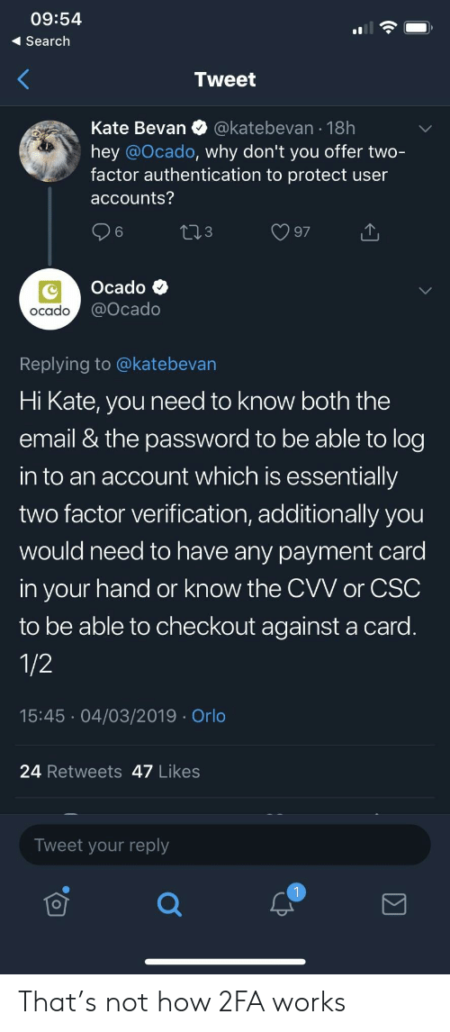 Email, Search, and How: 09:54  Search  Tweet  Kate Bevan @katebevan 18h  hey @Ocado, why don't you offer two-  factor authentication to protect user  accounts?  6  3  Ocado  ocado  @ocado  Replying to @katebevan  Hi Kate, you need to know both the  email & the password to be able to log  in to an account which is essentially  two factor verification, additionally you  would need to have any payment card  in your hand or know the CVV or CSC  to be able to checkout against a card  15:45 04/03/2019 Orlo  24 Retweets 47 Likes  Tweet your reply That's not how 2FA works