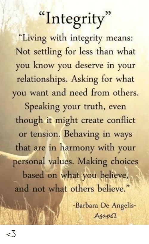 """Memes, Relationships, and Integrity: 0D  """"Integrity  """"Living with integrity means:  Not settling for less than what  ou know you deserve in your  relationships. Asking for what  you want and need from others.  Speaking your truth, even  though it might create conflict  or tension. Behaving in ways  that are in harmony with your  personal values. Making choices  based on what you believe  and not what others believe.""""  -Barbara De Angelis-  Agap <3"""