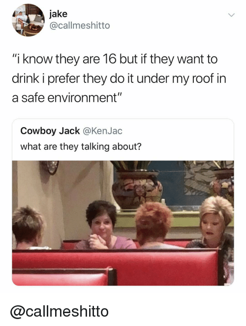 "Dank Memes, Cowboy, and Safe: 0jake  @callmeshitto  ""i know they are 16 but if they want to  drink i prefer they do it under my roof in  a safe environment""  Cowboy Jack @KenJac  what are they talking about? @callmeshitto"