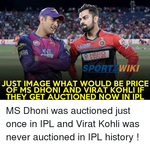 imags: ,0lee  LLogP  O HERO  SPORT  WIKI  JUST IMAGE WHAT WOULD BE PRICE  OF MS DHONI AND VIRAT KOHLI IF  THEY GET AUCTIONED NOW IN IPL MS Dhoni was auctioned just once in IPL and Virat Kohli was never auctioned in IPL history !