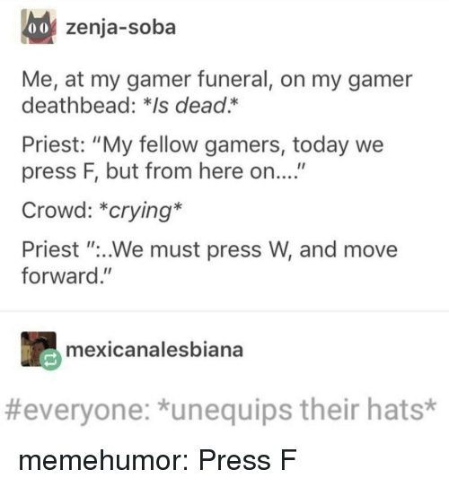 """Crying, Tumblr, and Blog: 0o zenja-soba  Me, at my gamer funeral, on my gamer  deathbead: *Is dead.*  Priest: """"My fellow gamers, today we  press F, but from here on....""""  Crowd: *crying*  Priest """"..We must press W, and move  forward.""""  mexicanalesbiana  #everyone: *unequips their hats* memehumor:  Press F"""