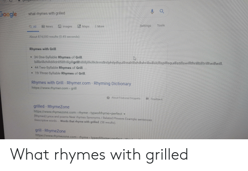 Rhymezone: 0ogle  what rhymes with grilled  Tools  Settings  Maps  Images  :More  Q All  News  About 874,000 results (0.45 seconds)  Rhymes with Grill  34 One-Syllable Rhymes of Grill.  billbrillchilldilldrillfillfrillgillgrillhillilljillkillkilnmillnilphilpillquillrealrillshillshrillsillskillspillsquillstillswillthrilltilltrilltwillwill.  44 Two-Syllable Rhymes of Grill. ...  19 Three Syllable Rhymes of Grill.  Rhymes with Grill - Rhymer.com - Rhyming Dictionary  https://www.rhymer.com grill  2 About Featured Snippets  A Feedback  grilled - RhymeZone  https://www.rhymezone.com> rhyme typeofrhyme-perfect  [Rhymes] Lyrics and poems Near rhymes Synonyms/Related Phrases Example sentences  Descriptive words. Words that rhyme with grilled: (58 results).  grill - RhymeZone  https://www.rhymezone.com> rhyme typeofrhyme=nerfect. M What rhymes with grilled