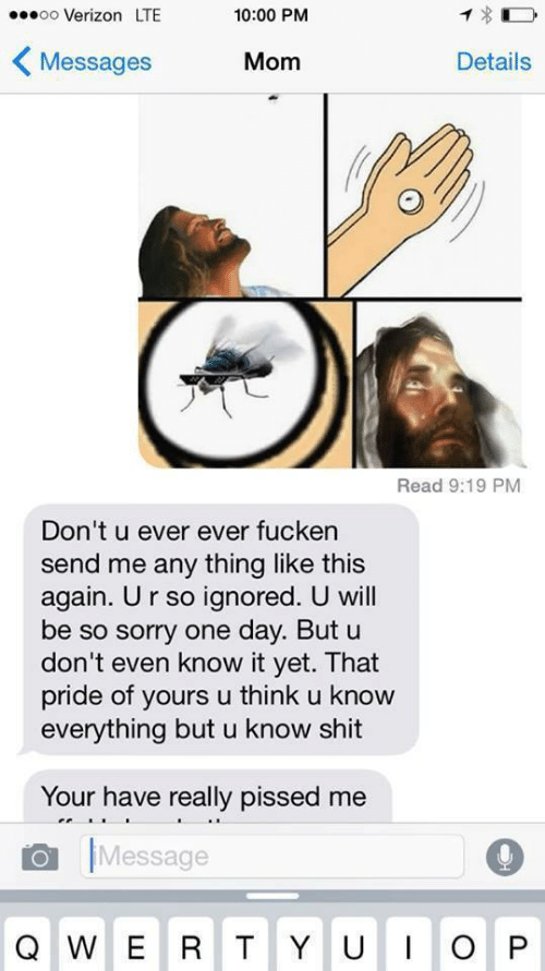 pissed: ..0oo Verizon LTE  10:00 PM  〈Messages  Mom  Details  Read 9:19 PM  Don't u ever ever fucken  send me any thing like this  again. Ur so ignored. U will  be so sorry one day. But u  don't even know it yet. That  pride of yours u think u know  everything but u know shit  Your have really pissed me  Message