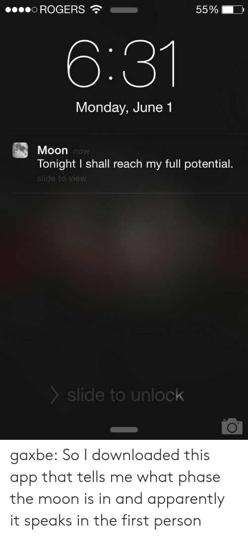 Apparently, Tumblr, and Blog: 0ROGERS  55%  6:31  Monday, June 1  Moon now  Tonight I shall reach my full potential.  slide to view  slide to unlock gaxbe:  So I downloaded this app that tells me what phase the moon is in and apparently it speaks in the first person
