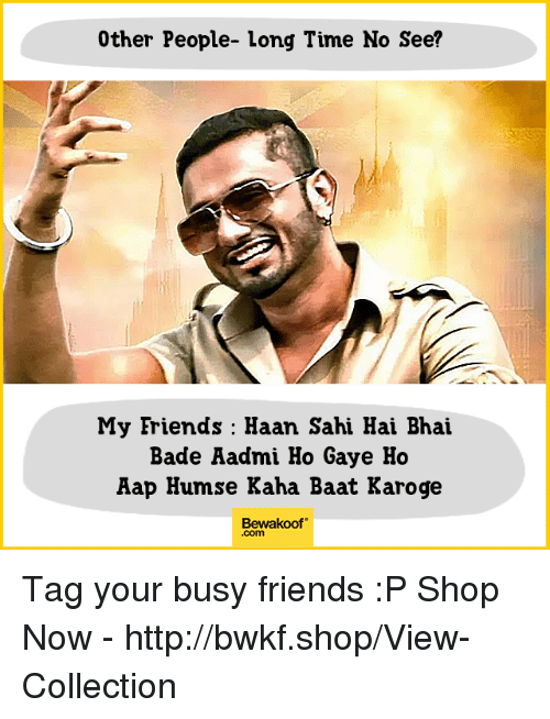 long time no see: 0ther People- long Time No See?  My Friends : Haan Sahi Hai Bhai  Bade Aadmi Ho Gaye Ho  Aap Humse Kaha Baat Karoge  Bewakoof  .com Tag your busy friends :P  Shop Now - http://bwkf.shop/View-Collection