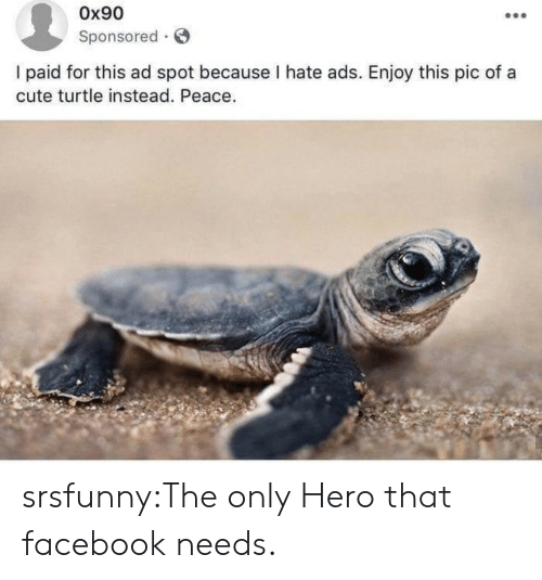 Cute, Facebook, and Tumblr: 0x90  Sponsored  l paid for this ad spot because I hate ads. Enjoy this pic of a  cute turtle instead. Peace srsfunny:The only Hero that facebook needs.