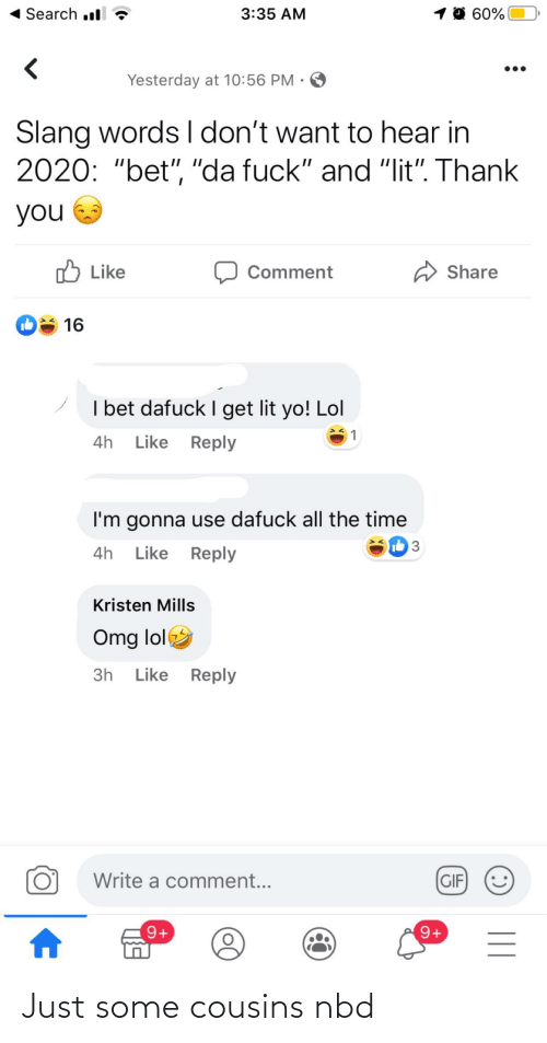 """Kristen: 1 0 60%  Search l  3:35 AM  Yesterday at 10:56 PM · O  Slang words I don't want to hear in  2020: """"bet"""", """"da fuck"""" and """"lit"""". Thank  you  O Like  A Share  Comment  16  I bet dafuck I get lit yo! Lol  Like Reply  4h  I'm gonna use dafuck all the time  Ib 3  Like Reply  4h  Kristen Mills  Omg lol  3h Like Reply  Write a comment...  GIF  O'  9+  9+     Just some cousins nbd"""