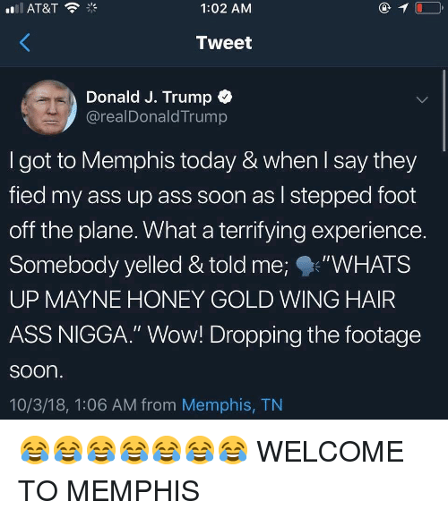 "Ass, Memes, and Soon...: 1:02 AMM  Tweet  Donald J. Trump  @realDonaldTrump  I got to Memphis today & when l say they  fied my ass up ass soon as l stepped foot  off the plane. What a terrifying experience.  Somebody yelled & told me;""WHATS  UP MAYNE HONEY GOLD WING HAIR  ASS NIGGA."" Wow! Dropping the footage  soon  10/3/18, 1:06 AM from Memphis, TN 😂😂😂😂😂😂😂 WELCOME TO MEMPHIS"