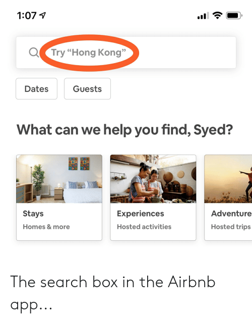 """Facepalm, Airbnb, and Help: 1:07  Try """"Hong Kong""""  Dates  Guests  What can we help you find, Syed?  Experiences  Adventure  Stays  Homes & more  Hosted trips  Hosted activities The search box in the Airbnb app..."""