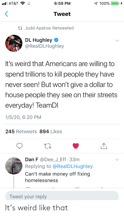 Give: 1 100%  ull AT&T  6:59 PM  Tweet  23 Judd Apatow Retweeted  DL Hughley  @RealDLHughley  It's weird that Americans are willing to  spend trillions to kill people they have  never seen! But won't give a dollar to  house people they see on their streets  everyday! TeamDI  1/5/20, 6:20 PM  245 Retweets 894 Likes  Dan F @Dee_J_Eff· 33m  Replying to @RealDLHughley  Can't make money off fixing  homelessness  Tweet your reply It's weird like that