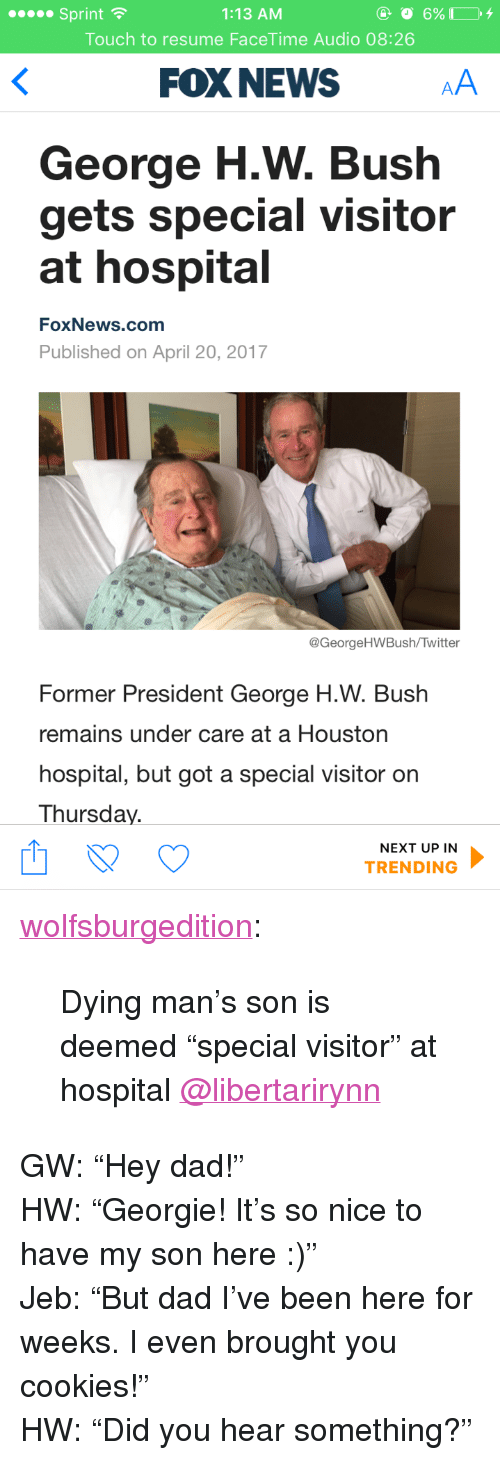 "George H. W. Bush: 1:13 AM  Touch to resume FaceTime Audio 08:26  Sprint  FOX NEWS  George H.W. Bush  gets special visitor  at hospital  FoxNews.comm  Published on April 20, 2017  @GeorgeHWBush/Twitter  Former President George H.W. Bush  remains under care at a Houston  hospital, but got a special visitor on  Thursday.  NEXT UP IN  TRENDING <p><a href=""http://wolfsburgedition.tumblr.com/post/159818057035/dying-mans-son-is-deemed-special-visitor-at"" class=""tumblr_blog"">wolfsburgedition</a>:</p>  <blockquote><p>Dying man's son is deemed ""special visitor"" at hospital <a class=""tumblelog"" href=""https://tmblr.co/mZHrjydhp9oUbxMGBDJA8rw"">@libertarirynn</a></p></blockquote>  <p>GW: &ldquo;Hey dad!&rdquo;<br/>HW: &ldquo;Georgie! It&rsquo;s so nice to have my son here :)&rdquo;<br/>Jeb: &ldquo;But dad I&rsquo;ve been here for weeks. I even brought you cookies!&rdquo;<br/>HW: &ldquo;Did you hear something?&rdquo;</p>"