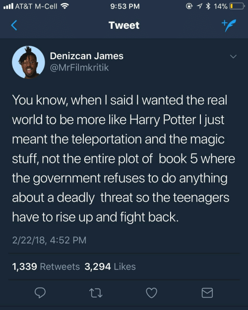 Know When: @ 1 * 14%  ll AT&T M-Cell  9:53 PM  +.  Tweet  Denizcan James  @MrFilmkritik  You know, when I said I wanted the real  world to be more like Harry Potter I just  meant the teleportation and the magic  stuff, not the entire plot of book 5 where  the government refuses to do anything  about a deadly threat so the teenagers  have to rise up and fight back.  2/22/18, 4:52 PM  1,339 Retweets 3,294 Likes