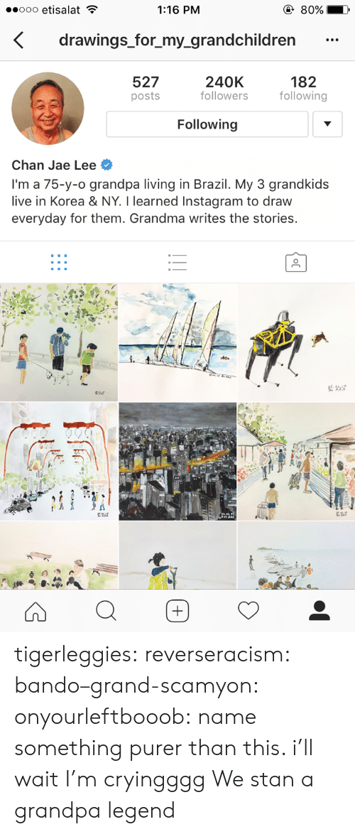 Stan: 1:16 PM  drawings_for_my_grandchildren  527  posts  240K  followers  182  following  Following  Chan Jae Lee  I'm a 75-y-o grandpa living in Brazil. My 3 grandkids  live in Korea & NY. I learned Instagram to draw  everyday for them. Grandma writes the stories. tigerleggies:  reverseracism:   bando–grand-scamyon:  onyourleftbooob: name something purer than this. i'll wait I'm cryingggg     We stan a grandpa legend