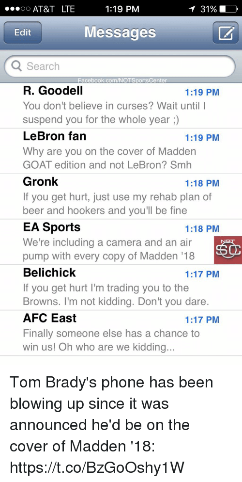 suspenders: 1:19 PM  OO  AT&T LTE  Edit  Messages  Q Search  Facebook.com/NOTSportsCenter  R. Goodell  1:19 PM  You don't believe in curses? Wait until I  suspend you for the whole year  LeBron fan  1:19 PM  Why are you on the cover of Madden  GOAT edition and not LeBron? Smh  Gronk  1:18 PM  If you get hurt, just use my rehab plan of  beer and hookers and you'll be fine  EA Sports  1:18 PM  We're including a camera and an air  pump with every copy of Madden 18  Belichick  1:17 PM  If you get hurt l'm trading you to the  Browns. I'm not kidding. Don't you dare.  AFC East  1:17 PM  Finally someone else has a chance to  win us! Oh who are we kidding.. Tom Brady's phone has been blowing up since it was announced he'd be on the cover of Madden '18: https://t.co/BzGoOshy1W