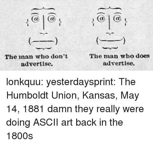 Tumblr, Blog, and Http: @1@  @1a  The man who don't  advertise.  The man who does  advertise. lonkquu:  yesterdaysprint: The Humboldt Union, Kansas, May 14, 1881 damn they really were doing ASCII art back in the 1800s