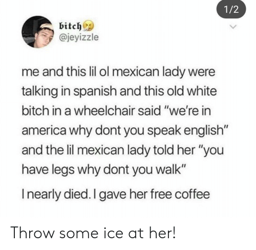 "America, Bitch, and Spanish: 1/2  bitchs  @jeyizzle  me and this lil ol mexican lady were  talking in spanish and this old white  bitch in a wheelchair said ""we're in  america why dont you speak english  and the lil mexican lady told her ""you  have legs why dont you walk""  I nearly died. I gave her free coffee Throw some ice at her!"