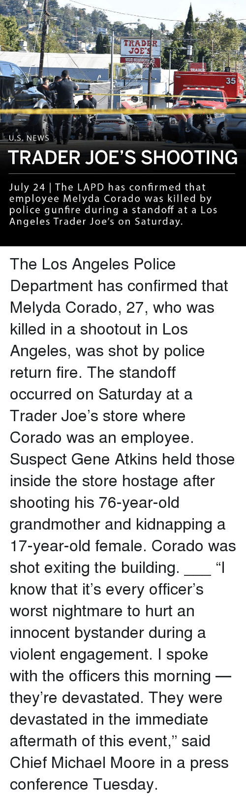 """joes: 1-2  TRAD  EOUR  35  U.S. NEWS  TRADER JOE'S SHOOTING  July 24 The LAPD has confirmed that  employee Melyda Corado was killed by  police gunfire during a standoff at a Los  Angeles Trader Joe's on Saturday The Los Angeles Police Department has confirmed that Melyda Corado, 27, who was killed in a shootout in Los Angeles, was shot by police return fire. The standoff occurred on Saturday at a Trader Joe's store where Corado was an employee. Suspect Gene Atkins held those inside the store hostage after shooting his 76-year-old grandmother and kidnapping a 17-year-old female. Corado was shot exiting the building. ___ """"I know that it's every officer's worst nightmare to hurt an innocent bystander during a violent engagement. I spoke with the officers this morning — they're devastated. They were devastated in the immediate aftermath of this event,"""" said Chief Michael Moore in a press conference Tuesday."""