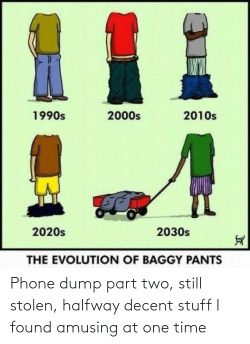 One Time: %1  2010s  1990s  2000s  2020s  2030s  THE EVOLUTION OF BAGGY PANTS Phone dump part two, still stolen, halfway decent stuff I found amusing at one time