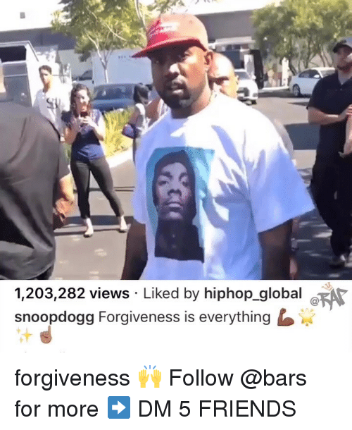 Hiphop: 1,203,282 views Liked by hiphop global e  snoopdogg Forgiveness is everything forgiveness 🙌 Follow @bars for more ➡️ DM 5 FRIENDS