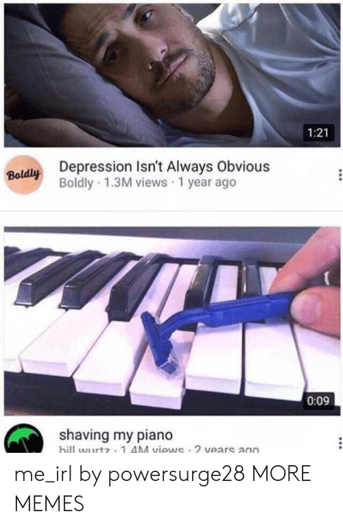 Dank, Memes, and Target: 1:21  Depression Isn't Always Obvious  Boldly 1.3M views 1 year ago  0:09  shaving my piano  billwutz 1 AM views 2 vears ano me_irl by powersurge28 MORE MEMES