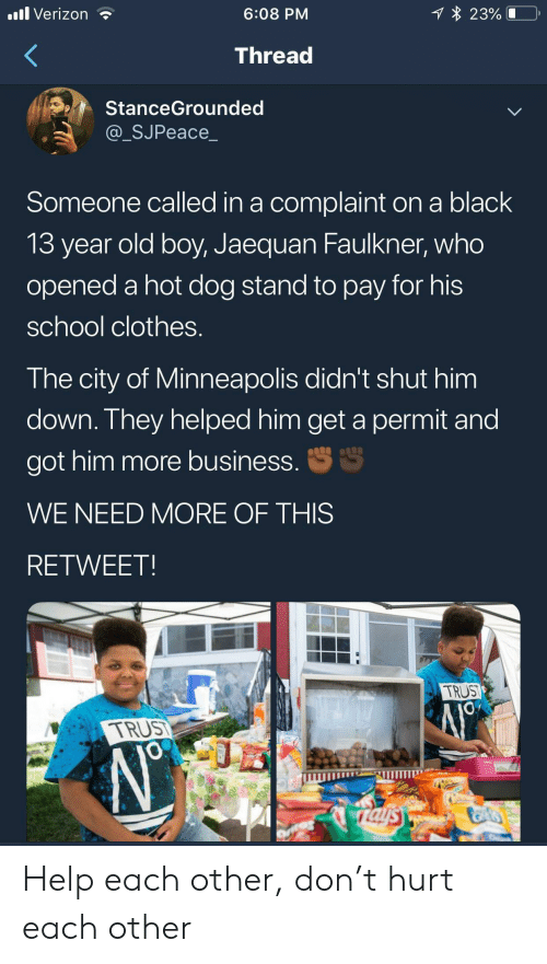 hot dog: 1 23%  .ll Verizon  6:08 PM  Thread  StanceGrounded  @_SJPeace_  Someone called in a complaint on a black  13 year old boy, Jaequan Faulkner, who  opened a hot dog stand to pay for his  school clothes.  The city of Minneapolis didn't shut him  down. They helped him get a permit and  S  got him more business.  WE NEED MORE OF THIS  RETWEET  TRUST  TRUS  JO  rals Help each other, don't hurt each other
