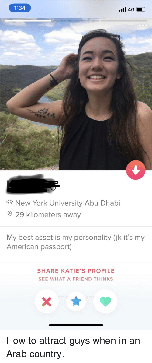 abu: 1:34  New York University Abu Dhabi  29 kilometers away  My best asset is my personality (jk it's my  American passport)  SHARE KATIE'S PROFILE  SEE WHAT A FRIEND THINKS How to attract guys when in an Arab country.