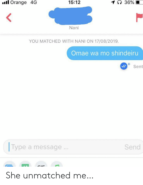Omae Wa: 1 36%  ll Orange 4G  15:12  Nani  YOU MATCHED WITH NANI ON 17/08/2019.  Omae wa mo shindeiru  Sent  Type a message  Send She unmatched me…